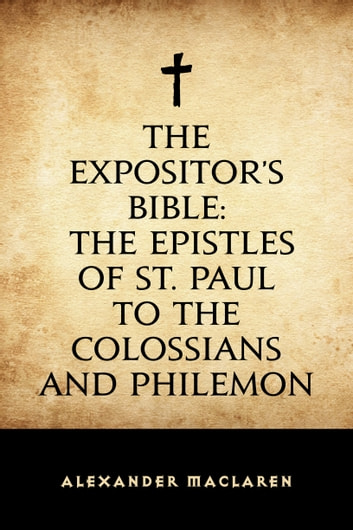 The Expositor's Bible: The Epistles of St. Paul to the Colossians and Philemon ebook by Alexander Maclaren