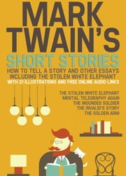Mark Twain's Short Stories: How to Tell a Story and Other Essays. Including the Stolen White Elephant: With 21 Illustrations and Free Online Audio Links. ebook by Mark Twain