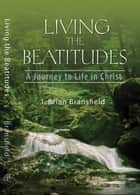 Living the Beatitudes - A Journey to Life in Christ ebook by J. Brian Bransfield