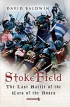 Stoke Field - The Last Battle of the Wars of the Roses ebook by David Baldwin