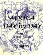 Africa Day by Day- Book II: Ivory Kills ebook by ZJ Galos
