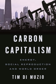 Carbon Capitalism - Energy, Social Reproduction and World Order ebook by Tim Di Muzio