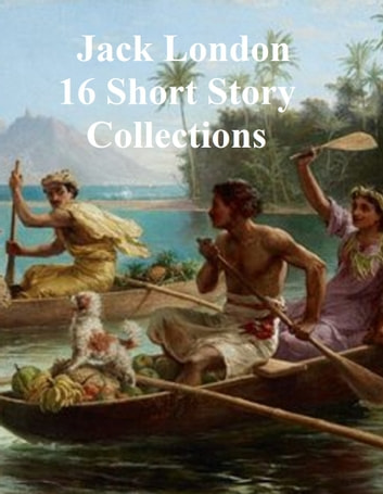 Jack London, 16 collections of stories and 2 plays ebook by Jack London