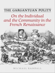 The Gargantuan Polity - On The Individual and the Community in the French Renaissance ebook by Michael Randall