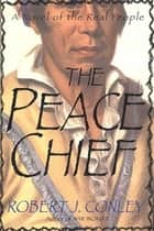 The Peace Chief - A Novel of the Real People ebook by Robert J. Conley