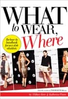 What to Wear, Where - The How-to Handbook for Any Style Situation ebook by Hillary Kerr, Katherine Power, Nicole Richie