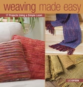 Weaving Made Easy - 18 Projects Using a Simple Loom ebook by Liz Gipson