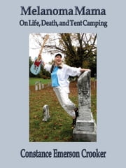 Melanoma Mama: On Life, Death, and Tent Camping ebook by Constance Emerson Crooker