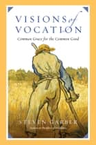 Visions of Vocation - Common Grace for the Common Good ebook by Steven Garber