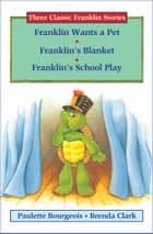 Franklin Wants a Pet, Franklin's Blanket, and Franklin's School Play ebook by Paulette Bourgeois, Brenda Clark