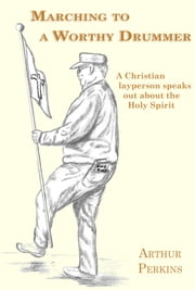 Marching to a Worthy Drummer - A Christian Layperson Speaks Out About the Holy Spirit ebook by Arthur Perkins