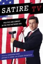 Satire TV - Politics and Comedy in the Post-Network Era ebook by Jonathan Gray, Ethan Thompson, Jeffrey P. Jones