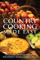 Country Cooking Made Easy - Over 1000 Delicious Recipes for Perfect Home-Cooked Meals ebook by Firefly Books
