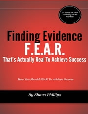 F.E.A.R.: Finding Evidence That's Actually Real to Achieve Success ebook by Shaun Phillips