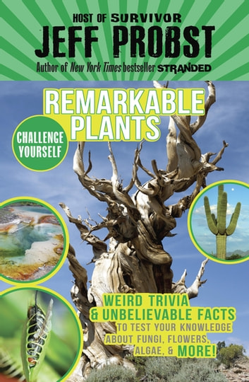 Remarkable Plants - Weird Trivia & Unbelievable Facts to Test Your Knowledge About Fungi, Flowers, ebook by Jeff Probst