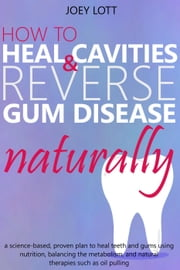 How to Heal Cavities and Reverse Gum Disease Naturally: a science-based, proven plan to heal teeth and gums using nutrition, balancing the metabolism, and natural therapies such as oil pulling ebook by Kobo.Web.Store.Products.Fields.ContributorFieldViewModel
