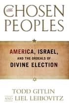 The Chosen Peoples - America, Israel, and the Ordeals of Divine Election ebook by Todd Gitlin, Liel Leibovitz