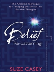"Belief Re-Patterning - The Amazing Technique for ""Flipping the Switch"" to Positive Thoughts ebook by Suze Casey"