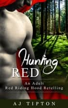 Hunting Red: An Adult Red Riding Hood Retelling - Naughty Fairy Tales, #2 ebook by AJ Tipton