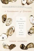 A Geography of Oysters - The Connoisseurs Guide to Oyster Eating in North America ebook by Rowan Jacobsen