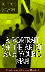 A PORTRAIT OF THE ARTIST AS A YOUNG MAN (Awakening of Stephen Dedalus) - An Autobiographical Novel from the Author of Ulysses, Finnegans Wake, Dubliners, Stephen Hero, Chamber Music & Exiles ebook by James Joyce