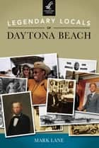 Legendary Locals of Daytona Beach ebook by Mark Lane