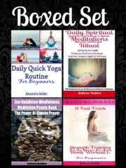 Boxed Set: Daily Quick Yoga Routine For Beginners Daily Spiritual Meditations Ritual + Zen Buddhism Mindfulness Meditation Poems Books + 11 Fast Track Strength Training Home Workout For Beginners ebook by Juliana Baldec