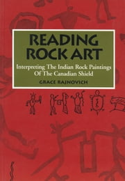 Reading Rock Art - Interpreting the Indian Rock Paintings of the Canadian Shield ebook by Grace Rajnovich,Wayne Yerxa