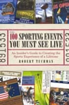 The 100 Sporting Events You Must See Live ebook by Robert Tuchman
