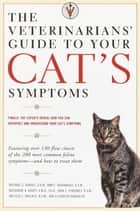 The Veterinarians' Guide to Your Cat's Symptoms ebook by Michael S. Garvey, D.V.M., Anne E. Hohenhaus,...