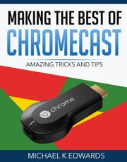 Making the Best of Chromecast - Amazing Tricks and Tips eBook by Michael K Edwards