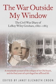 The War Outside My Window - The Civil War Diary of LeRoy Wiley Gresham, 1860-1865 ebook by Janet Croon