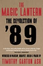 The Magic Lantern - The Revolution of '89 Witnessed in Warsaw, Budapest, Berlin and Prague ebook by Timothy Garton Ash