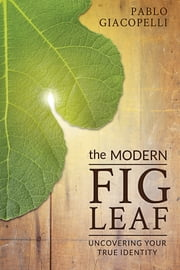The Modern Fig Leaf - Uncovering Your True Identity ebook by Pablo Giacopelli,Darin Hufford