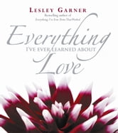 Everything I've Ever Learned About Love ebook by Lesley Garner