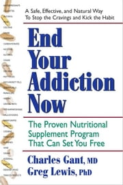 End Your Addiction Now - The Proven Nutritional Supplement Program That Can Set You Free ebook by Charles Gant,Greg Lewis