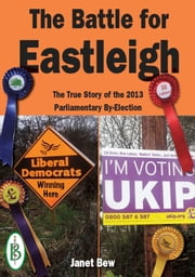 The Battle for Eastleigh: The True Story of the 2013 Parliamentary By-Election ebook by Janet Bew