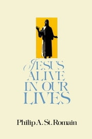 Jesus Alive in Our Lives ebook by Philip St. Romain