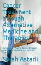 Cancer Treatment through Alternative Medicine and Natural Therapies ebook by Sarah Astarii