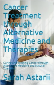Cancer Treatment through Alternative Medicine and Natural Therapies - Curing and Treating Cancer through Alternative Medicine and Natural Holistic Therapies ebook by Sarah Astarii