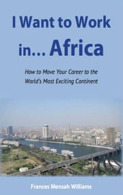 I Want to Work in...Africa - How to Move Your Career to the World's Most Exciting Continent ebook by Frances Mensah Williams