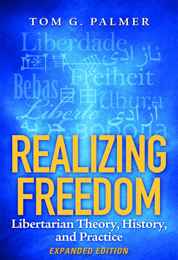 Realizing Freedom - Libertarian Theory, History, and Practice ebook by Tom G. Palmer
