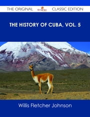 The History of Cuba, vol. 5 - The Original Classic Edition ebook by Willis Fletcher Johnson