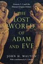 The Lost World of Adam and Eve - Genesis 2-3 and the Human Origins Debate ebook by John H. Walton, N. T. Wright