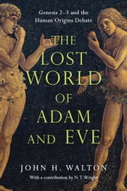 The Lost World of Adam and Eve - Genesis 2-3 and the Human Origins Debate ebook by John H. Walton,N. T. Wright