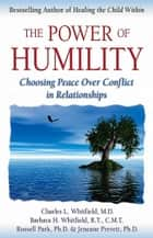 The Power of Humility - Choosing Peace over Conflict in Relationships ebook by Dr. Charles Whitfield, MD, Barbara Harris Whitfield,...