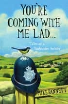 You're Coming With Me Lad - Tales of a Yorkshire Bobby ebook by Mike Pannett