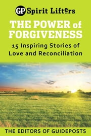 The Power of Forgiveness: 15 Inspiring Stories of Love and Reconciliation ebook by Editors of Guideposts