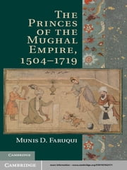 The Princes of the Mughal Empire, 1504–1719 ebook by Munis D. Faruqui