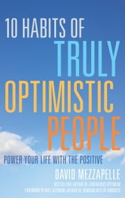 10 Habits of Truly Optimistic People - Power Your Life with the Positive ebook by David Mezzapelle,Will Glennon